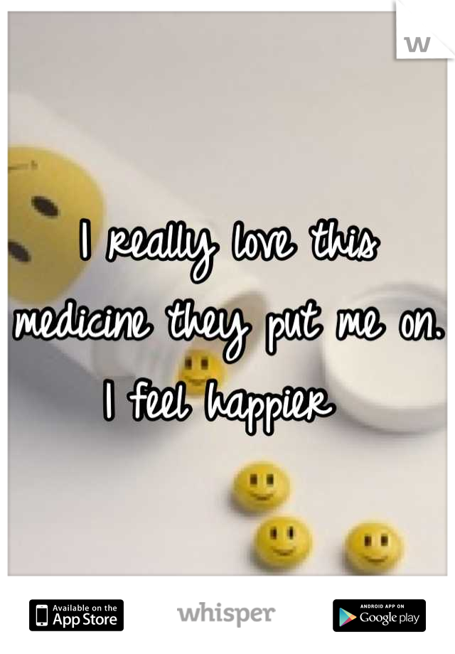 I really love this medicine they put me on. I feel happier
