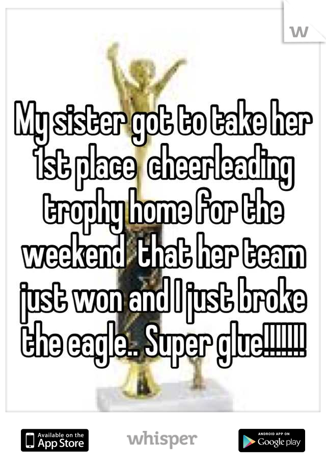 My sister got to take her 1st place  cheerleading trophy home for the weekend  that her team just won and I just broke the eagle.. Super glue!!!!!!!