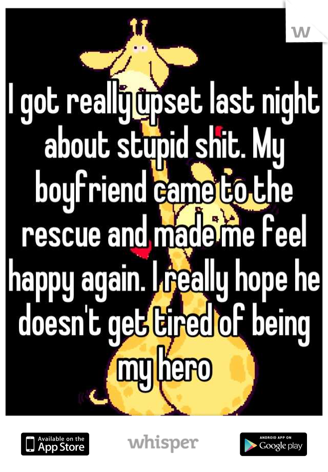 I got really upset last night about stupid shit. My boyfriend came to the rescue and made me feel happy again. I really hope he doesn't get tired of being my hero