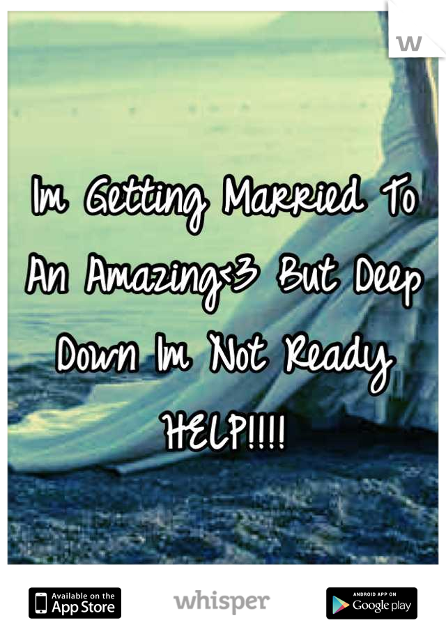 Im Getting Married To An Amazing<3 But Deep Down Im Not Ready HELP!!!!
