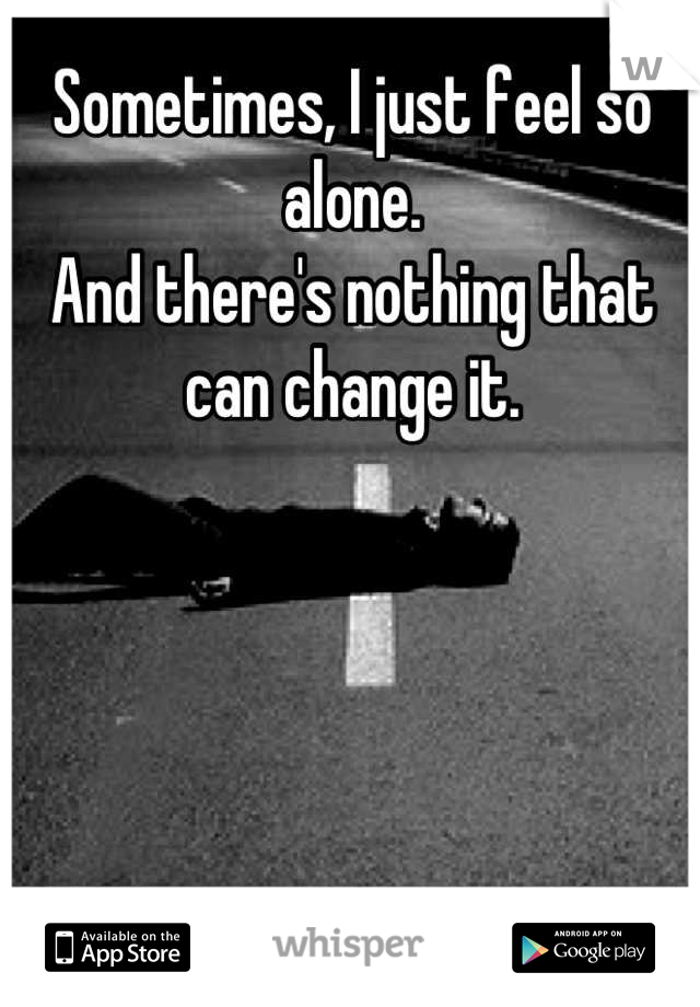 Sometimes, I just feel so alone. And there's nothing that can change it.
