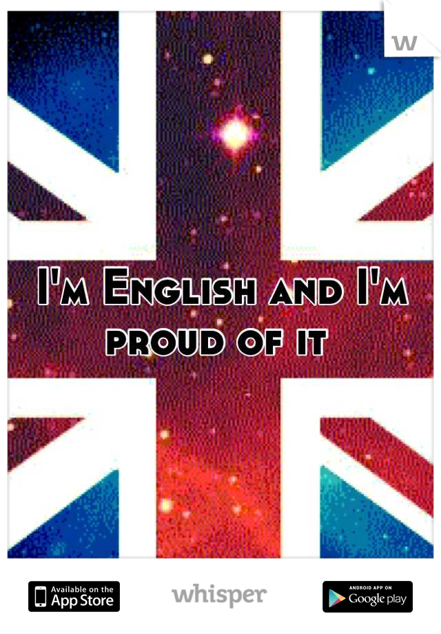 I'm English and I'm proud of it