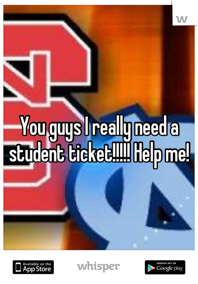 You guys I really need a student ticket!!!!! Help me!