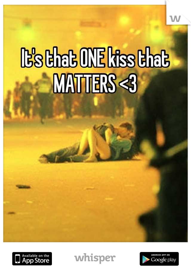It's that ONE kiss that MATTERS <3