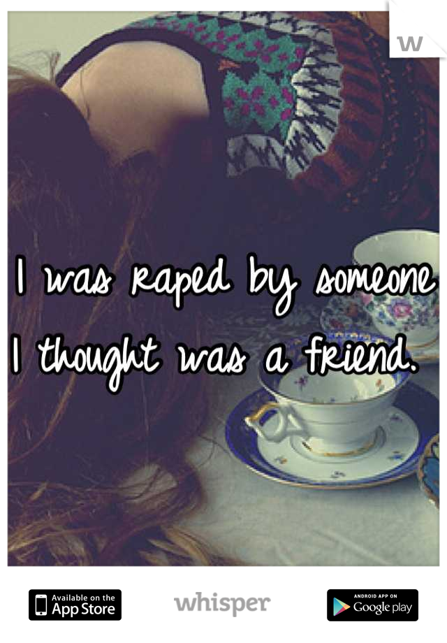 I was raped by someone I thought was a friend.