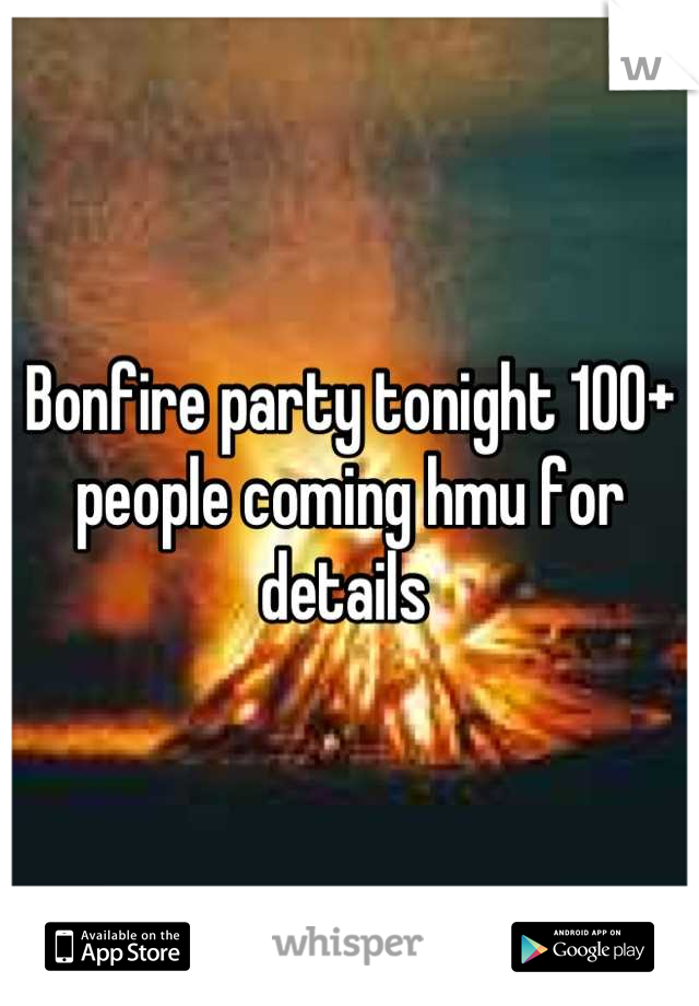 Bonfire party tonight 100+ people coming hmu for details