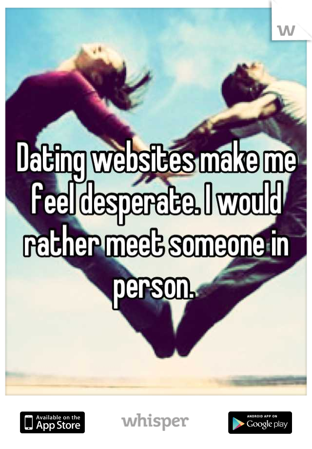Dating websites make me feel desperate. I would rather meet someone in person.