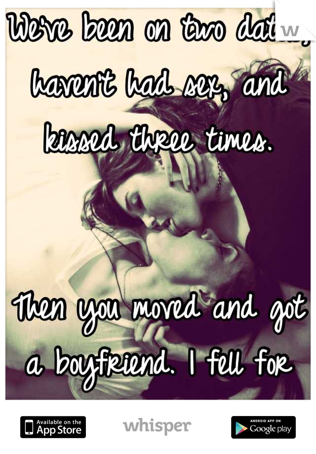 We've been on two dates, haven't had sex, and kissed three times.   Then you moved and got a boyfriend. I fell for you hard and fast...
