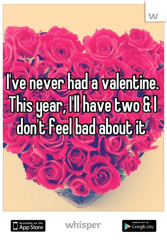I've never had a valentine. This year, I'll have two & I don't feel bad about it