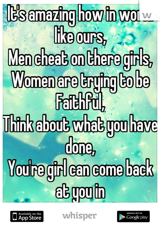 It's amazing how in world like ours, Men cheat on there girls, Women are trying to be Faithful, Think about what you have done,  You're girl can come back at you in  Someway Somehow
