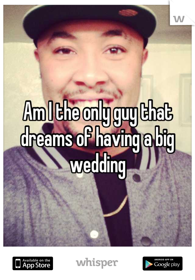 Am I the only guy that dreams of having a big wedding