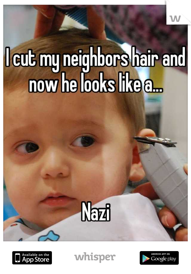 I cut my neighbors hair and now he looks like a...     Nazi