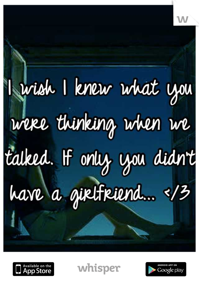 I wish I knew what you were thinking when we talked. If only you didn't have a girlfriend... </3