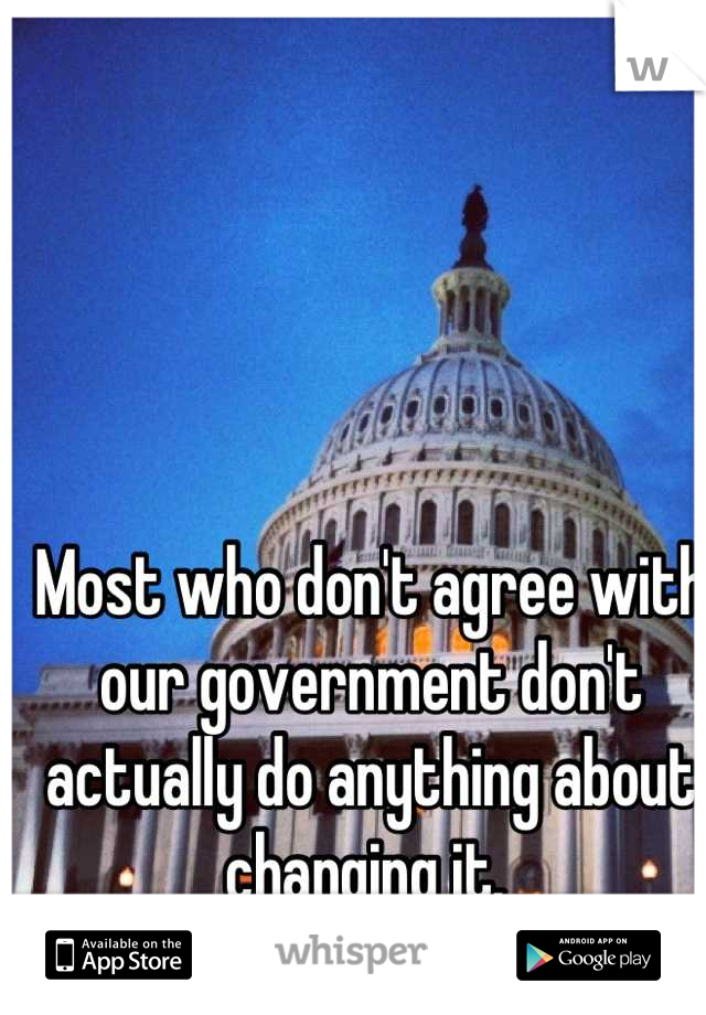 Most who don't agree with our government don't actually do anything about changing it.