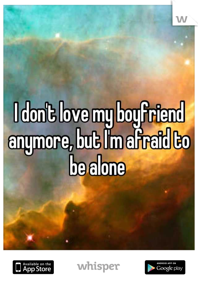 I don't love my boyfriend anymore, but I'm afraid to be alone