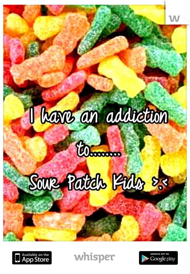 I have an addiction to........ Sour Patch Kids >.<