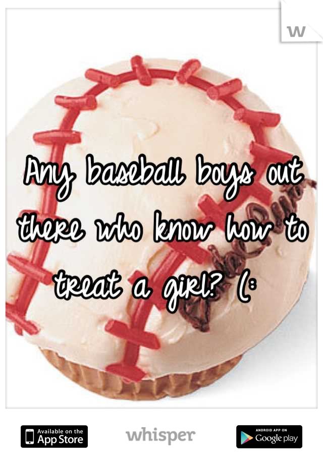 Any baseball boys out there who know how to treat a girl? (:
