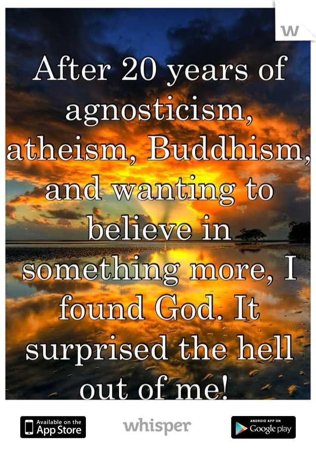 After 20 years of agnosticism, atheism, Buddhism, and wanting to believe in something more, I found God. It surprised the hell out of me!