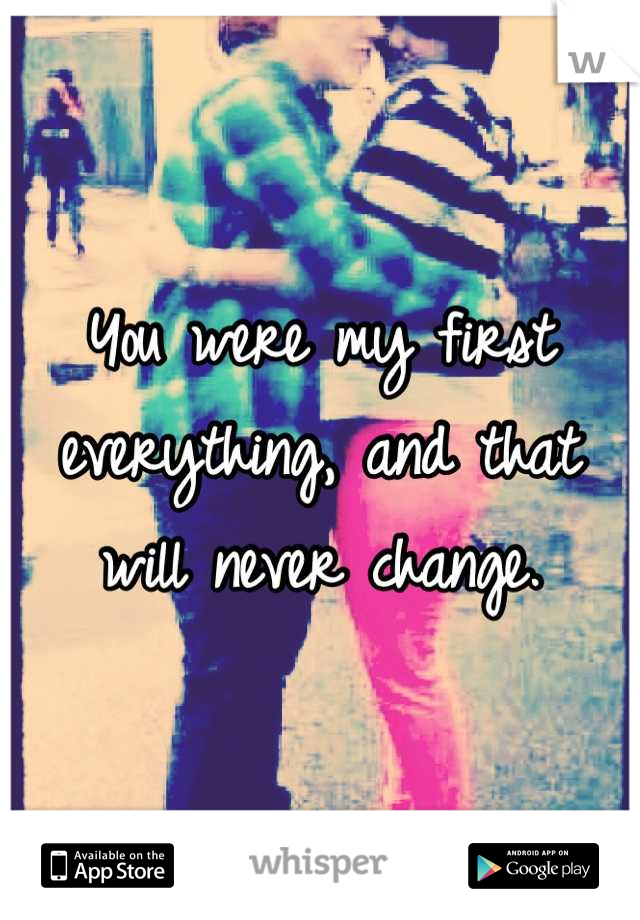 You were my first everything, and that will never change.