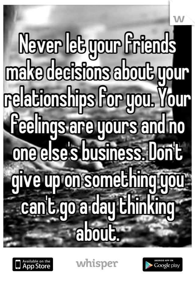 Never let your friends make decisions about your relationships for you. Your feelings are yours and no one else's business. Don't give up on something you can't go a day thinking about.