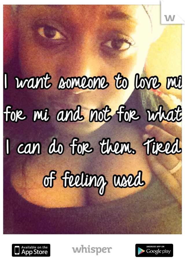 I want someone to love mi for mi and not for what I can do for them. Tired of feeling used