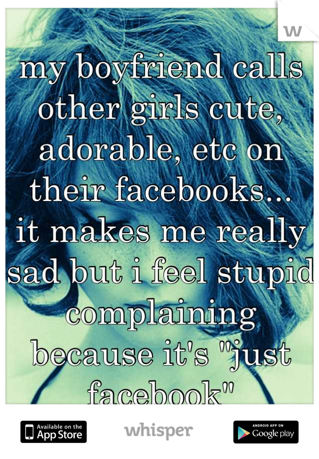 """my boyfriend calls other girls cute, adorable, etc on their facebooks... it makes me really sad but i feel stupid complaining because it's """"just facebook"""""""