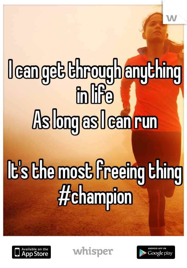 I can get through anything in life As long as I can run  It's the most freeing thing #champion