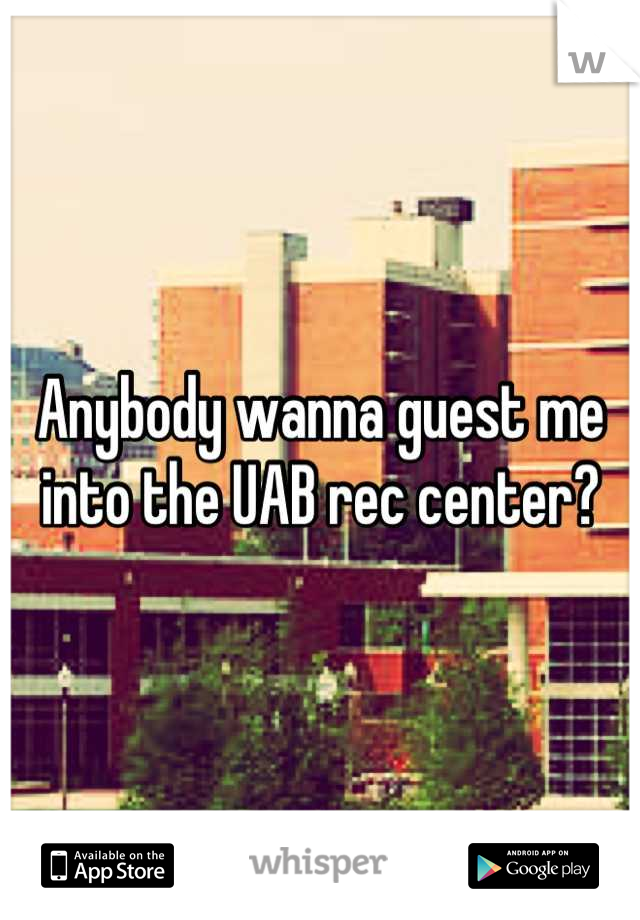 Anybody wanna guest me into the UAB rec center?
