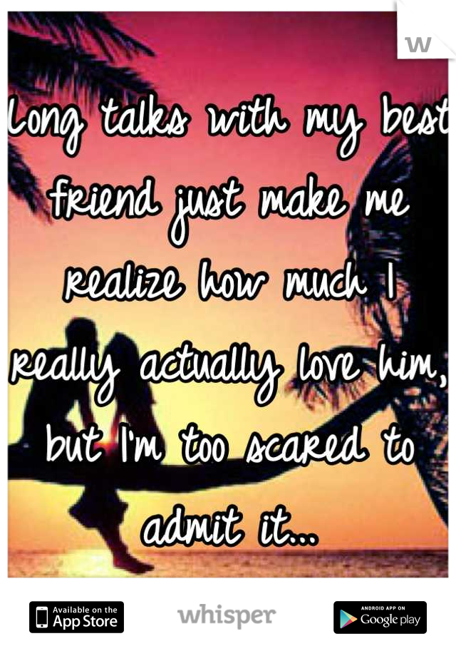Long talks with my best friend just make me realize how much I really actually love him, but I'm too scared to admit it...