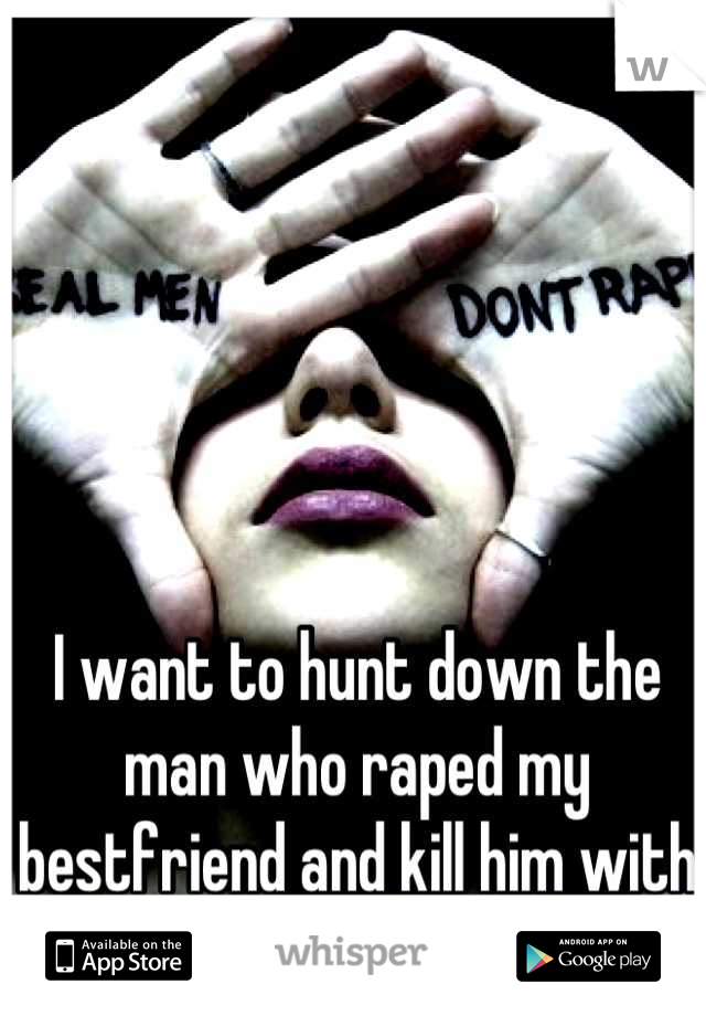 I want to hunt down the man who raped my bestfriend and kill him with my own hands.