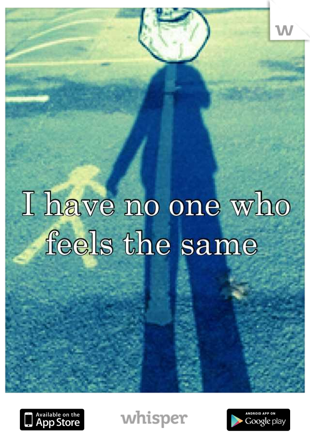 I have no one who feels the same