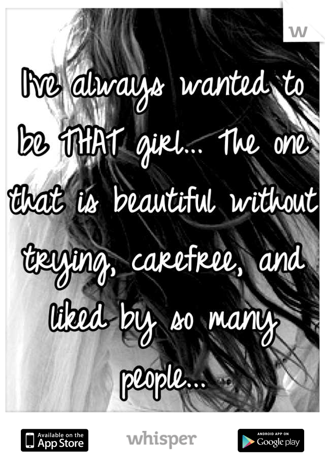 I've always wanted to be THAT girl... The one that is beautiful without trying, carefree, and liked by so many people...