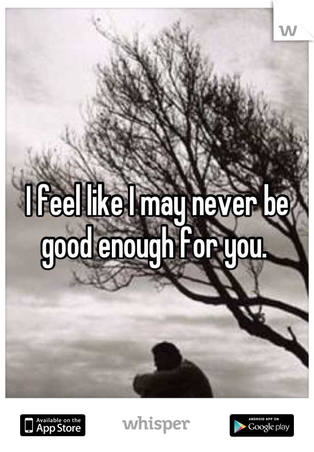 I feel like I may never be good enough for you.