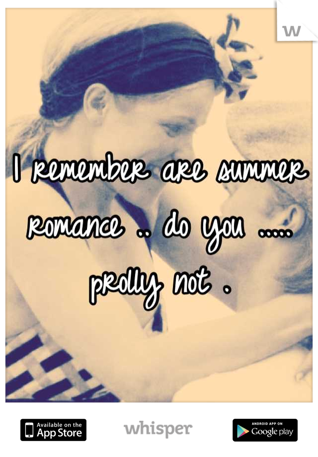 I remember are summer romance .. do you ..... prolly not .