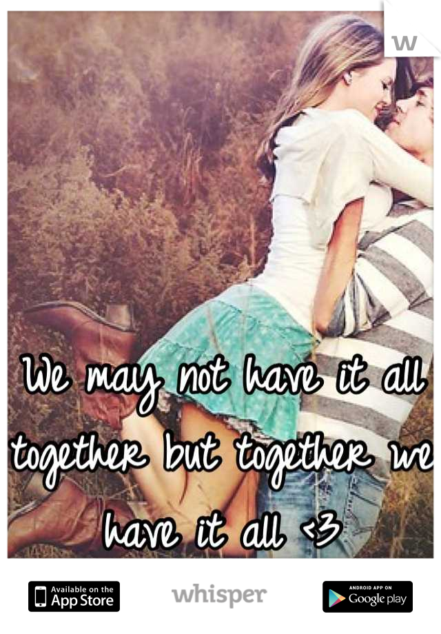 We may not have it all together but together we have it all <3