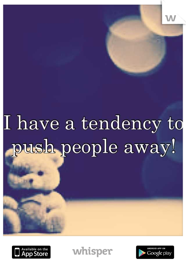 I have a tendency to push people away!
