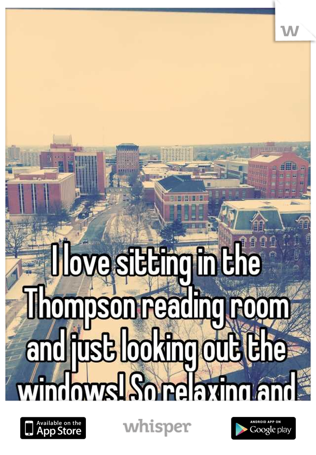 I love sitting in the Thompson reading room and just looking out the windows! So relaxing and quiet!