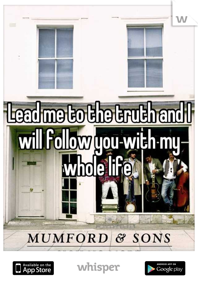 Lead me to the truth and I will follow you with my whole life