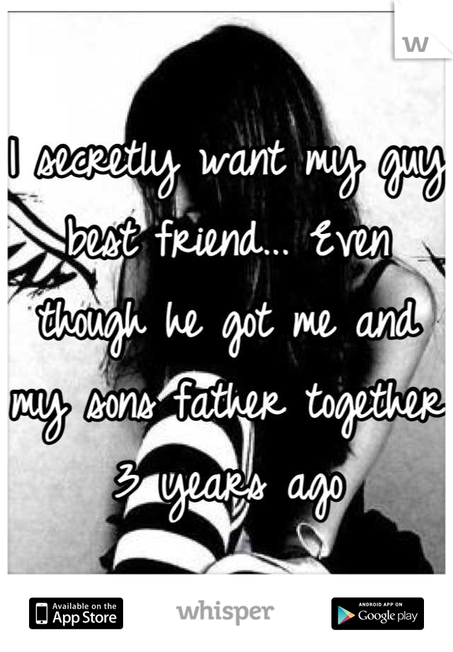 I secretly want my guy best friend... Even though he got me and my sons father together 3 years ago