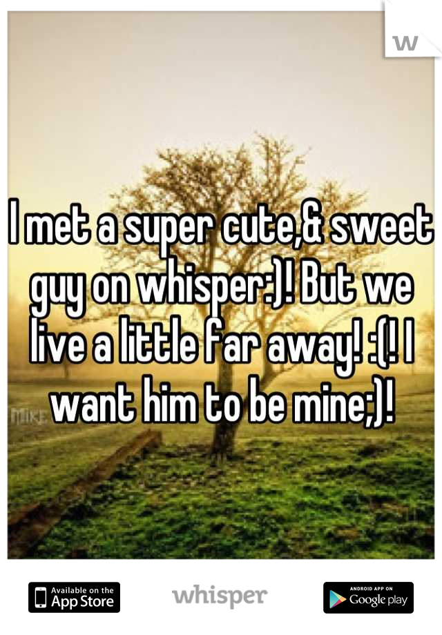 I met a super cute,& sweet guy on whisper:)! But we live a little far away! :(! I want him to be mine;)!