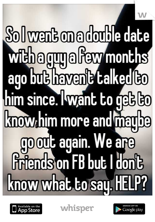 So I went on a double date with a guy a few months ago but haven't talked to him since. I want to get to know him more and maybe go out again. We are friends on FB but I don't know what to say. HELP?