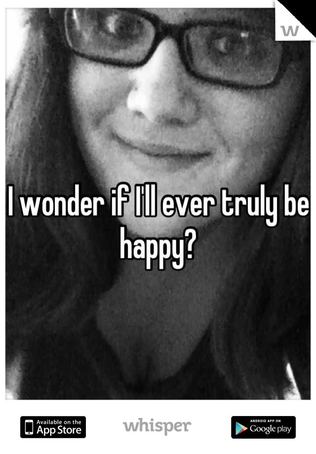 I wonder if I'll ever truly be happy?