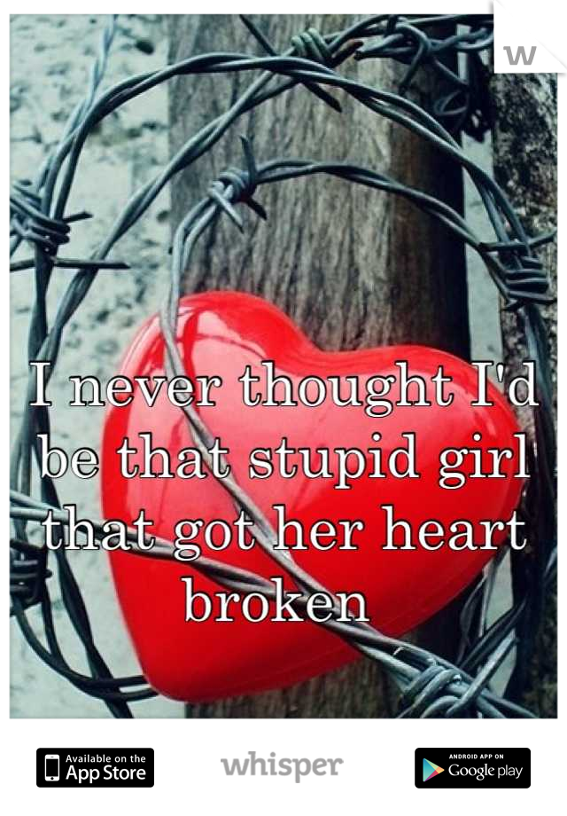 I never thought I'd be that stupid girl that got her heart broken