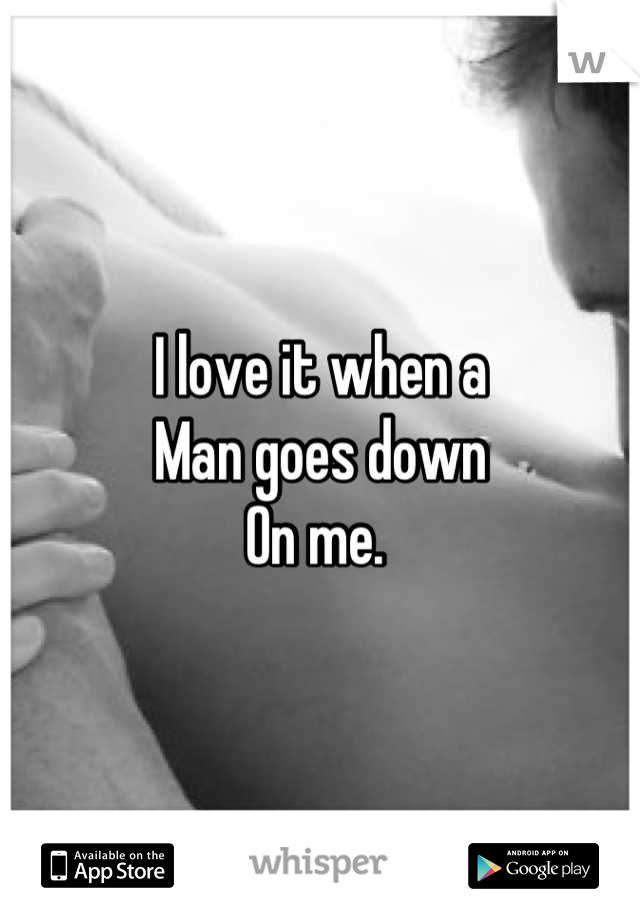 I love it when a  Man goes down On me.