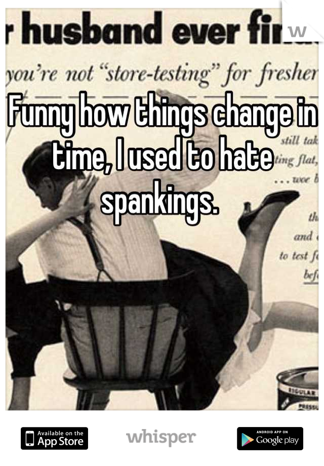 Funny how things change in time, I used to hate spankings.