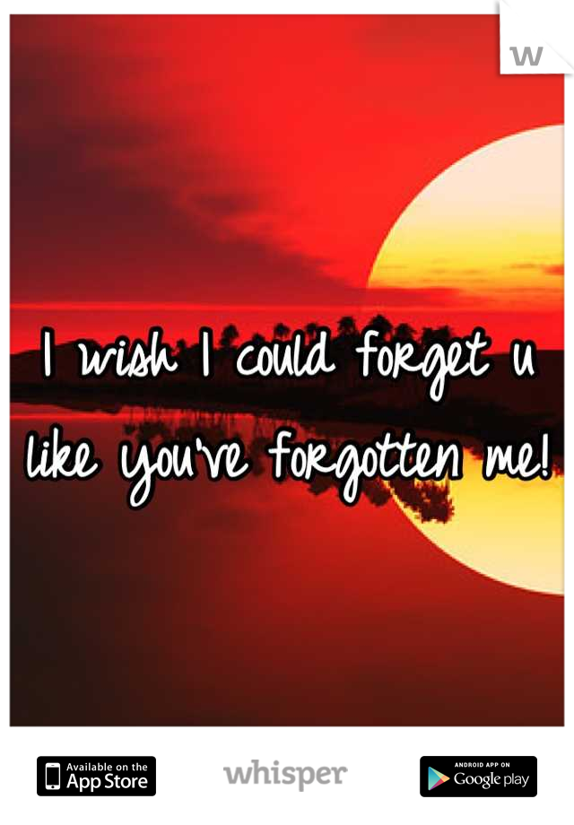 I wish I could forget u like you've forgotten me!