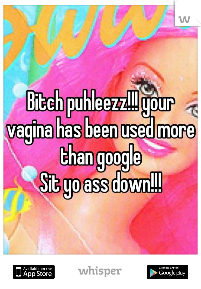 Bitch puhleezz!!! your vagina has been used more than google Sit yo ass down!!!