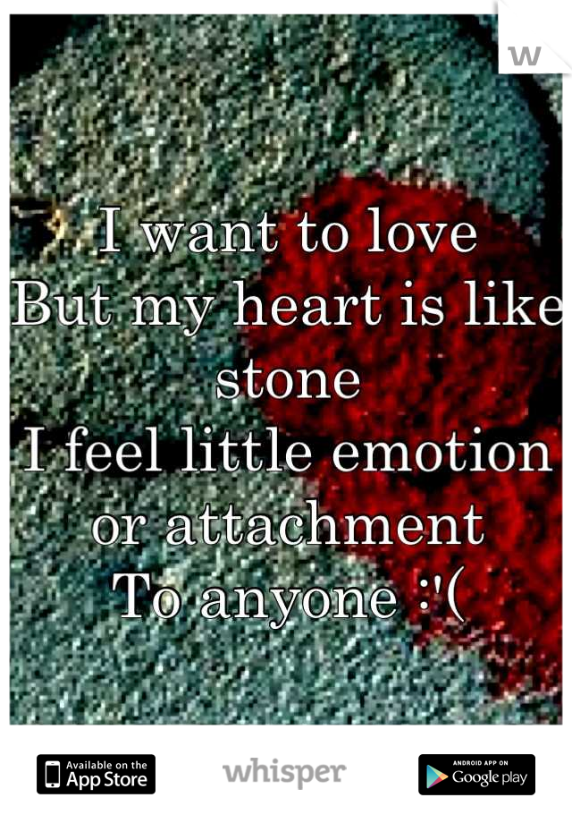 I want to love But my heart is like stone I feel little emotion or attachment To anyone :'(