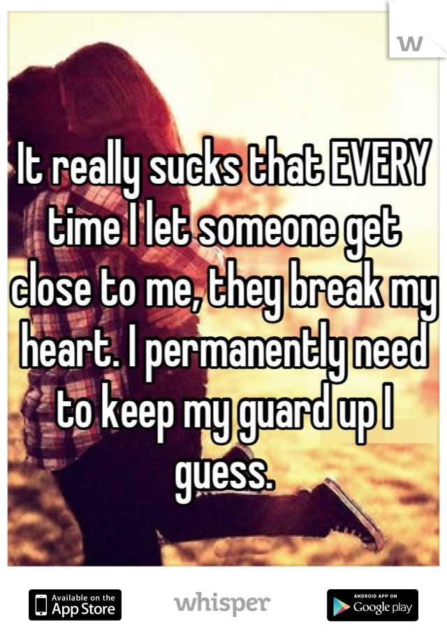 It really sucks that EVERY time I let someone get close to me, they break my heart. I permanently need to keep my guard up I guess.