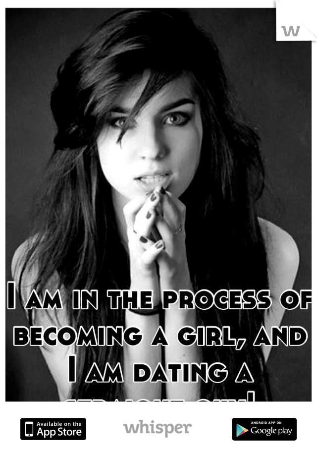 I am in the process of becoming a girl, and I am dating a straight guy!